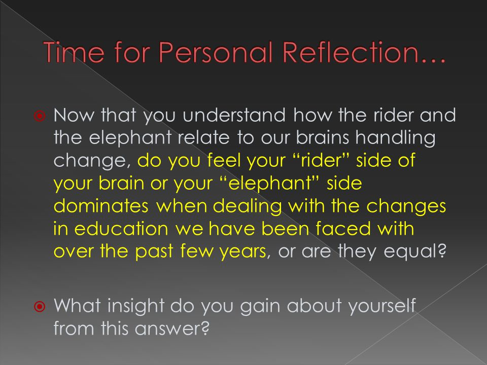  Now that you understand how the rider and the elephant relate to our brains handling change, do you feel your rider side of your brain or your elephant side dominates when dealing with the changes in education we have been faced with over the past few years, or are they equal.