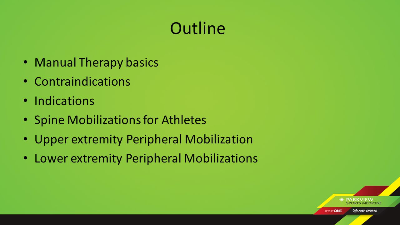 Outline Manual Therapy basics Contraindications Indications Spine Mobilizations for Athletes Upper extremity Peripheral Mobilization Lower extremity Peripheral Mobilizations