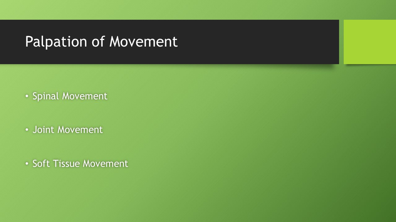 Palpation of Movement Spinal Movement Spinal Movement Joint Movement Joint Movement Soft Tissue Movement Soft Tissue Movement