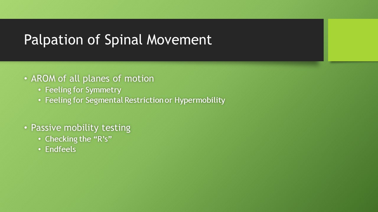 Palpation of Spinal Movement AROM of all planes of motion AROM of all planes of motion Feeling for Symmetry Feeling for Symmetry Feeling for Segmental Restriction or Hypermobility Feeling for Segmental Restriction or Hypermobility Passive mobility testing Passive mobility testing Checking the R's Checking the R's Endfeels Endfeels