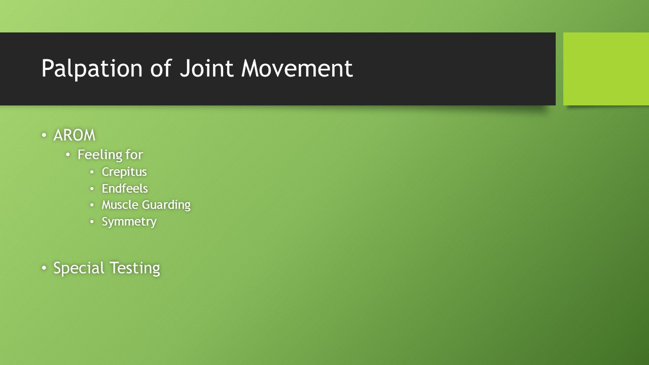 Palpation of Joint Movement AROM AROM Feeling for Feeling for Crepitus Crepitus Endfeels Endfeels Muscle Guarding Muscle Guarding Symmetry Symmetry Special Testing Special Testing