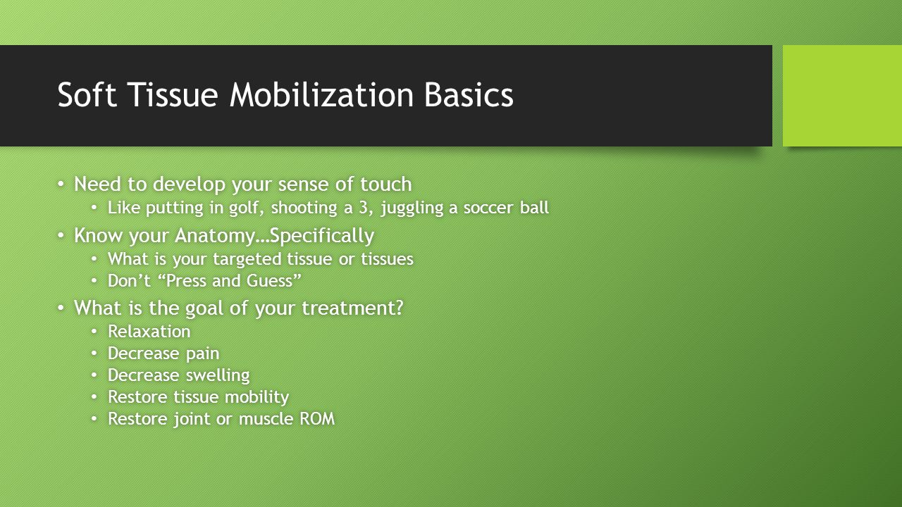 Soft Tissue Mobilization Basics Need to develop your sense of touch Need to develop your sense of touch Like putting in golf, shooting a 3, juggling a