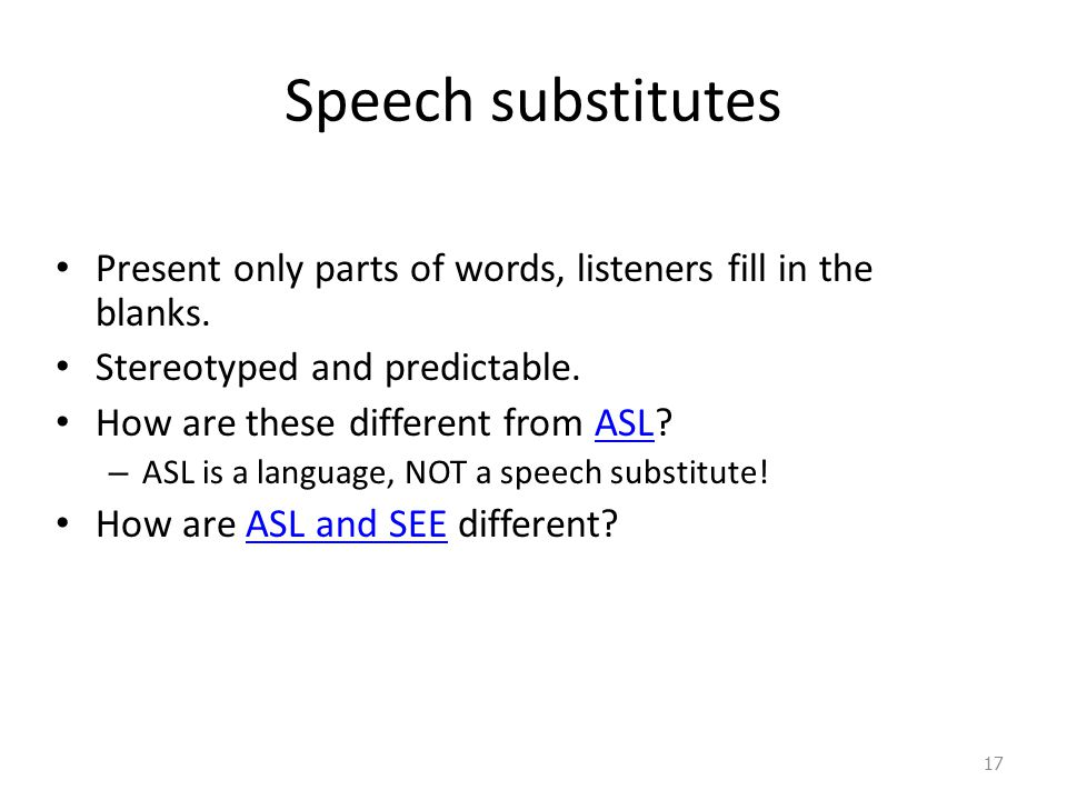 Speech substitutes Present only parts of words, listeners fill in the blanks. Stereotyped and predictable. How are these different from ASL?ASL – ASL