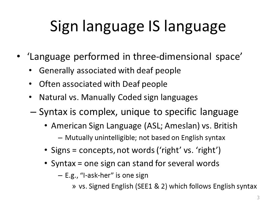 Sign language IS language 'Language performed in three-dimensional space' Generally associated with deaf people Often associated with Deaf people Natu