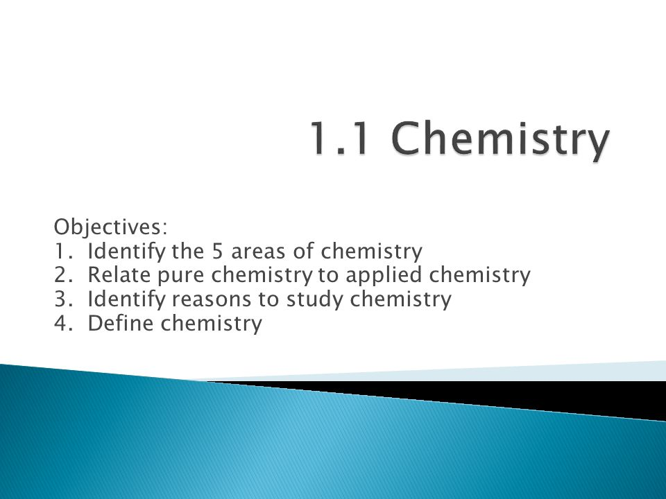 Objectives: 1. Identify the 5 areas of chemistry 2. Relate pure chemistry to applied chemistry 3. Identify reasons to study chemistry 4. Define chemis