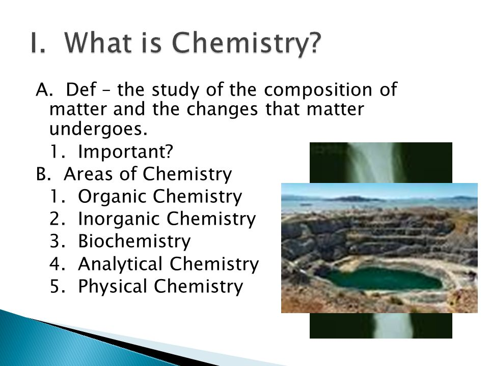 A. Def – the study of the composition of matter and the changes that matter undergoes. 1. Important? B. Areas of Chemistry 1. Organic Chemistry 2. Ino