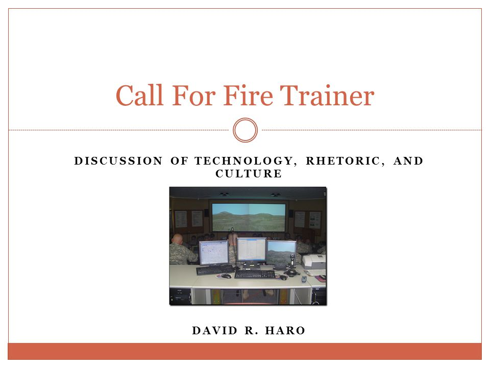 DISCUSSION OF TECHNOLOGY, RHETORIC, AND CULTURE DAVID R. HARO Call For Fire Trainer