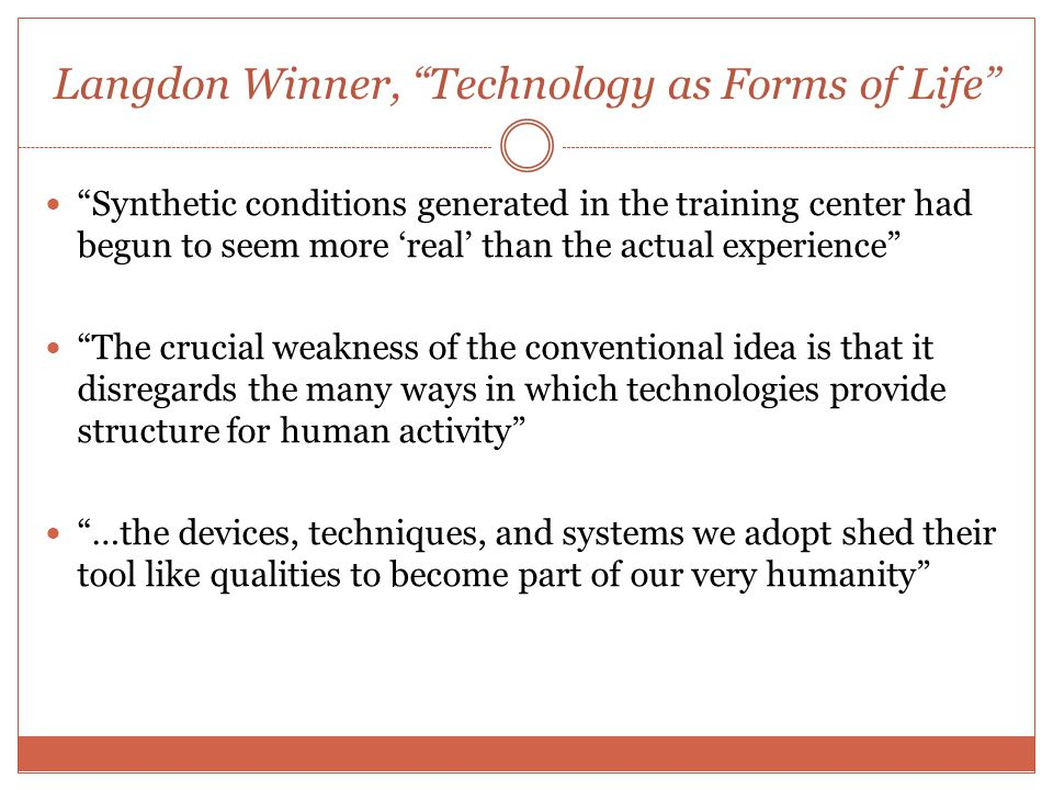 Langdon Winner, Technology as Forms of Life Synthetic conditions generated in the training center had begun to seem more 'real' than the actual experience The crucial weakness of the conventional idea is that it disregards the many ways in which technologies provide structure for human activity …the devices, techniques, and systems we adopt shed their tool like qualities to become part of our very humanity