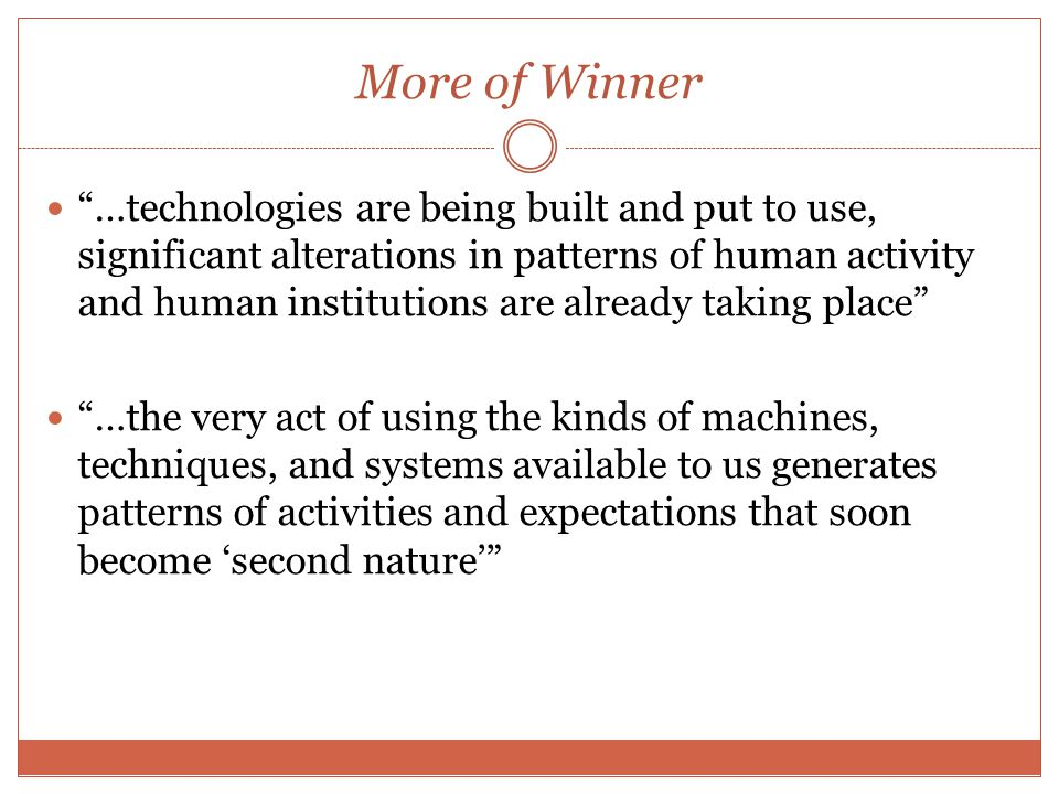 More of Winner …technologies are being built and put to use, significant alterations in patterns of human activity and human institutions are already taking place …the very act of using the kinds of machines, techniques, and systems available to us generates patterns of activities and expectations that soon become 'second nature'
