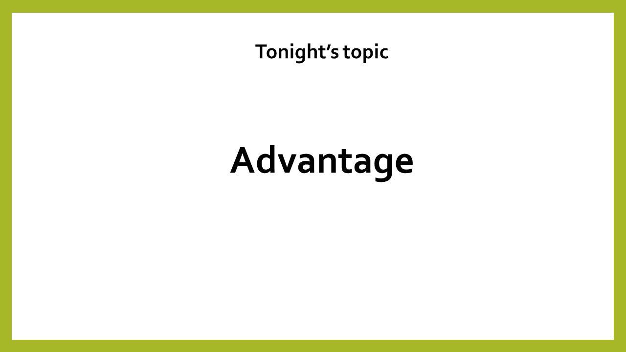 Tonight's topic Advantage