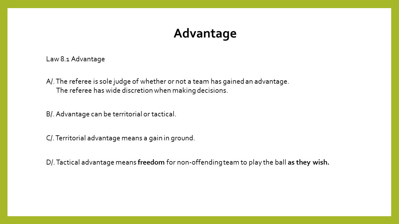 Law 8.1 Advantage A/. The referee is sole judge of whether or not a team has gained an advantage.