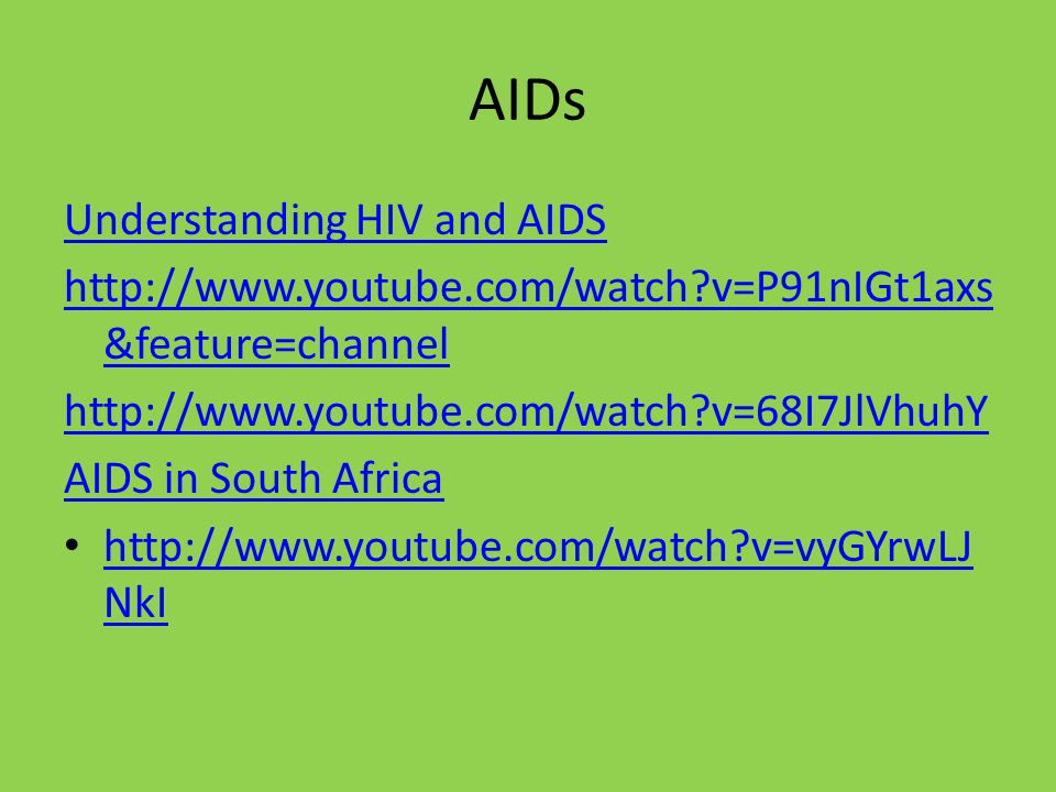 AIDs Understanding HIV and AIDS http://www.youtube.com/watch v=P91nIGt1axs &feature=channel http://www.youtube.com/watch v=68I7JlVhuhY AIDS in South Africa http://www.youtube.com/watch v=vyGYrwLJ NkI http://www.youtube.com/watch v=vyGYrwLJ NkI