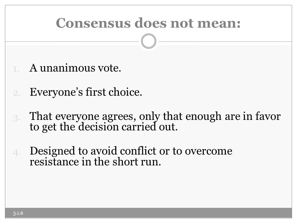 Consensus does not mean: 1. A unanimous vote. 2.