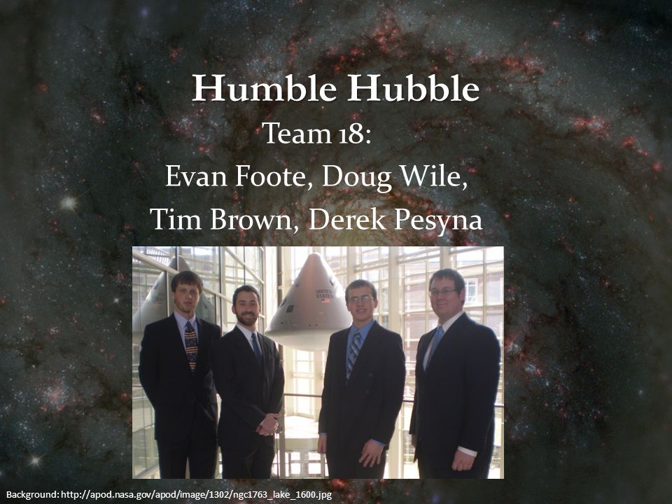 Humble Hubble Team 18: Evan Foote, Doug Wile, Tim Brown, Derek Pesyna Background: http://apod.nasa.gov/apod/image/1302/ngc1763_lake_1600.jpg