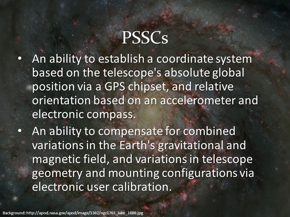 PSSCs An ability to establish a coordinate system based on the telescope s absolute global position via a GPS chipset, and relative orientation based on an accelerometer and electronic compass.