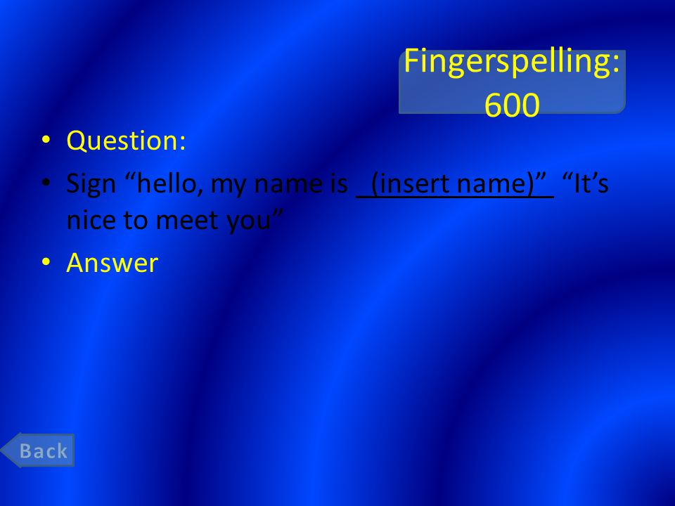 Fingerspelling: 600 Question: Sign hello, my name is _(insert name) It's nice to meet you Answer