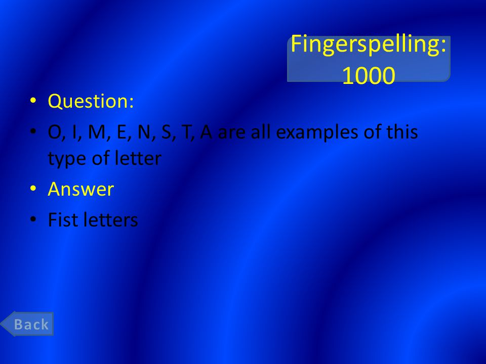 Fingerspelling: 1000 Question: O, I, M, E, N, S, T, A are all examples of this type of letter Answer Fist letters