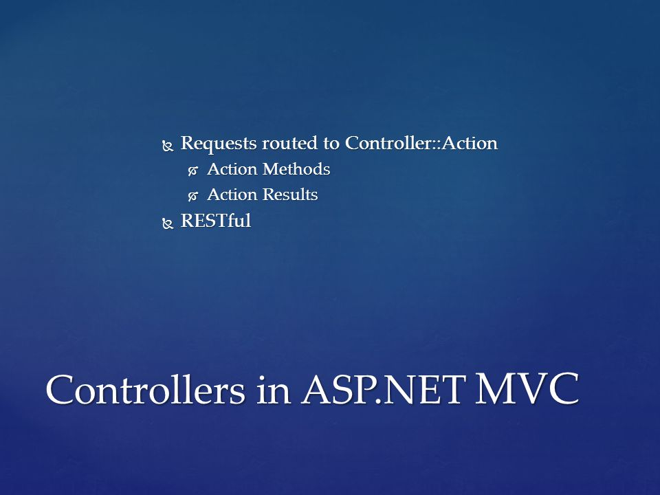  Requests routed to Controller::Action  Action Methods  Action Results  RESTful Controllers in ASP.NET MVC