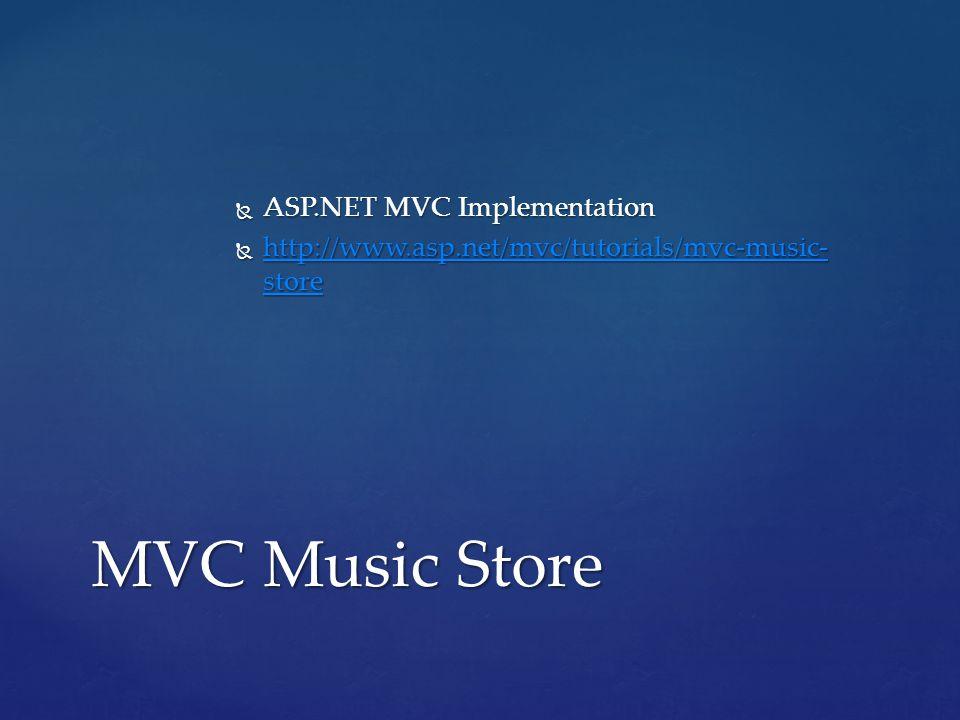  ASP.NET MVC Implementation  http://www.asp.net/mvc/tutorials/mvc-music- store http://www.asp.net/mvc/tutorials/mvc-music- store http://www.asp.net/mvc/tutorials/mvc-music- store MVC Music Store