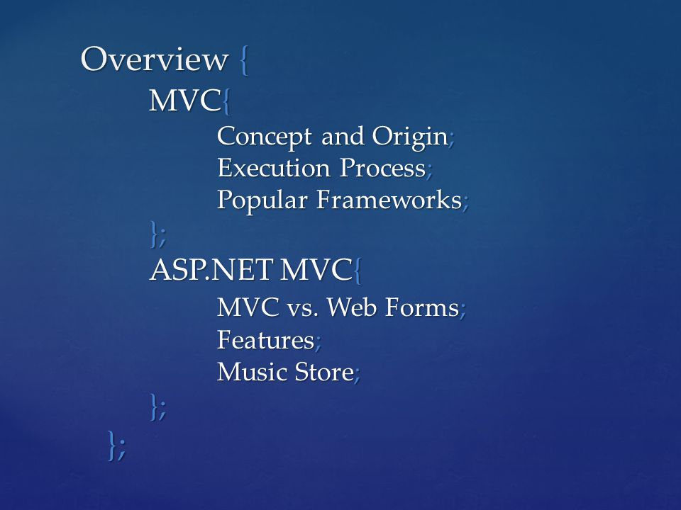 Overview { MVC{ Concept and Origin; Execution Process; Popular Frameworks; }; ASP.NET MVC{ MVC vs. Web Forms; Features; Music Store; }; }; };