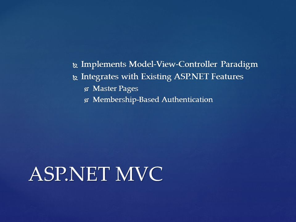  Implements Model-View-Controller Paradigm  Integrates with Existing ASP.NET Features  Master Pages  Membership-Based Authentication ASP.NET MVC