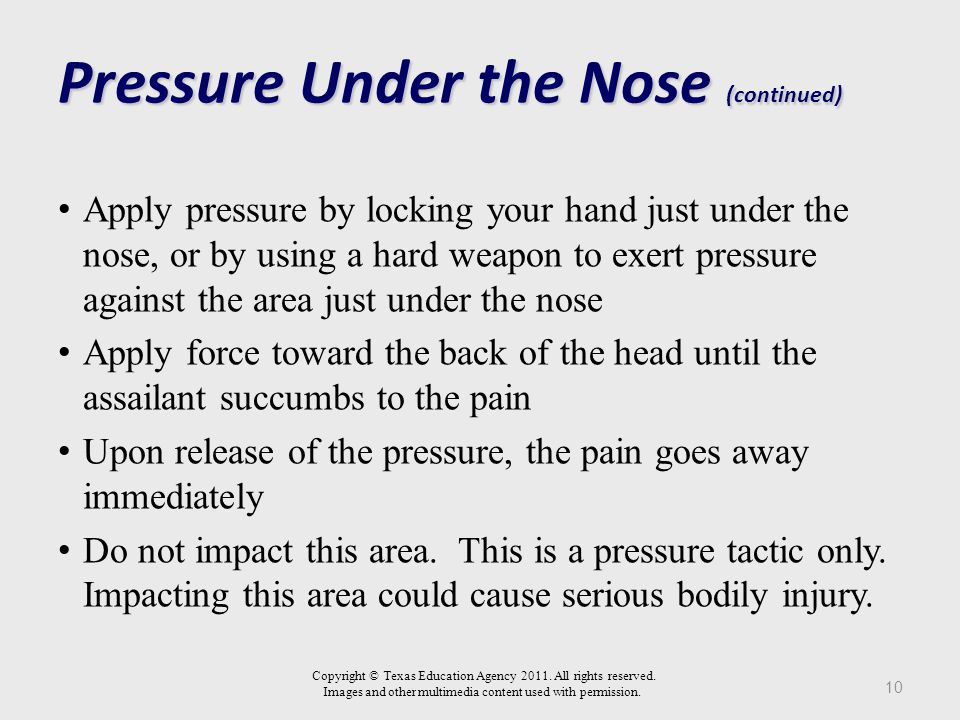 Pressure Under the Nose 9 Pressure is applied backward, just under the nose Copyright © Texas Education Agency 2011.