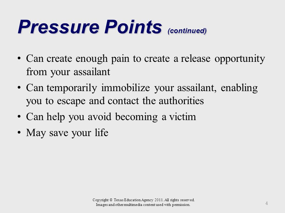 Pressure Points Are lower measures of force that a person can use in self-defense, or in the defense of another person, as an alternative to escalated force when bodily injury or serious bodily injury is not an alternative 3 Copyright © Texas Education Agency 2011.