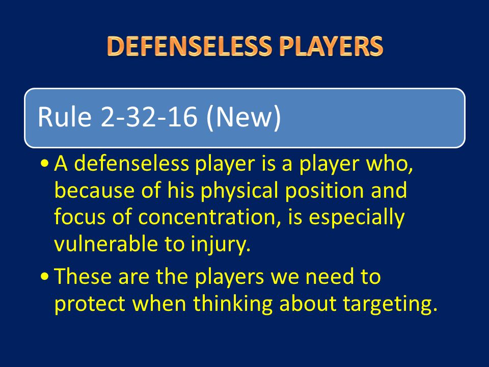 Rule 2-32-16 (New) A defenseless player is a player who, because of his physical position and focus of concentration, is especially vulnerable to inju