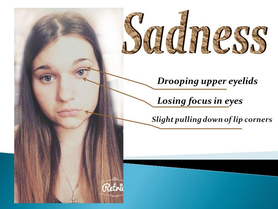 Drooping upper eyelids Losing focus in eyes Slight pulling down of lip corners
