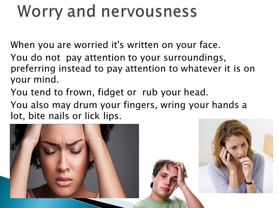 Worry and nervousness When you are worried it s written on your face.