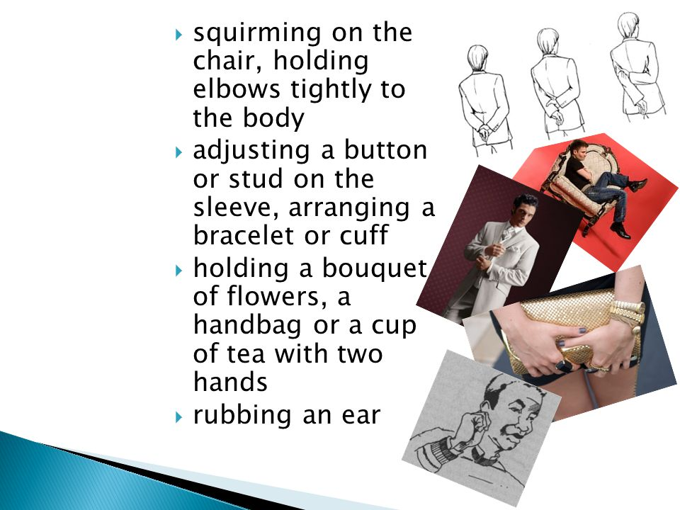  squirming on the chair, holding elbows tightly to the body  adjusting a button or stud on the sleeve, arranging a bracelet or cuff  holding a bouquet of flowers, a handbag or a cup of tea with two hands  rubbing an ear