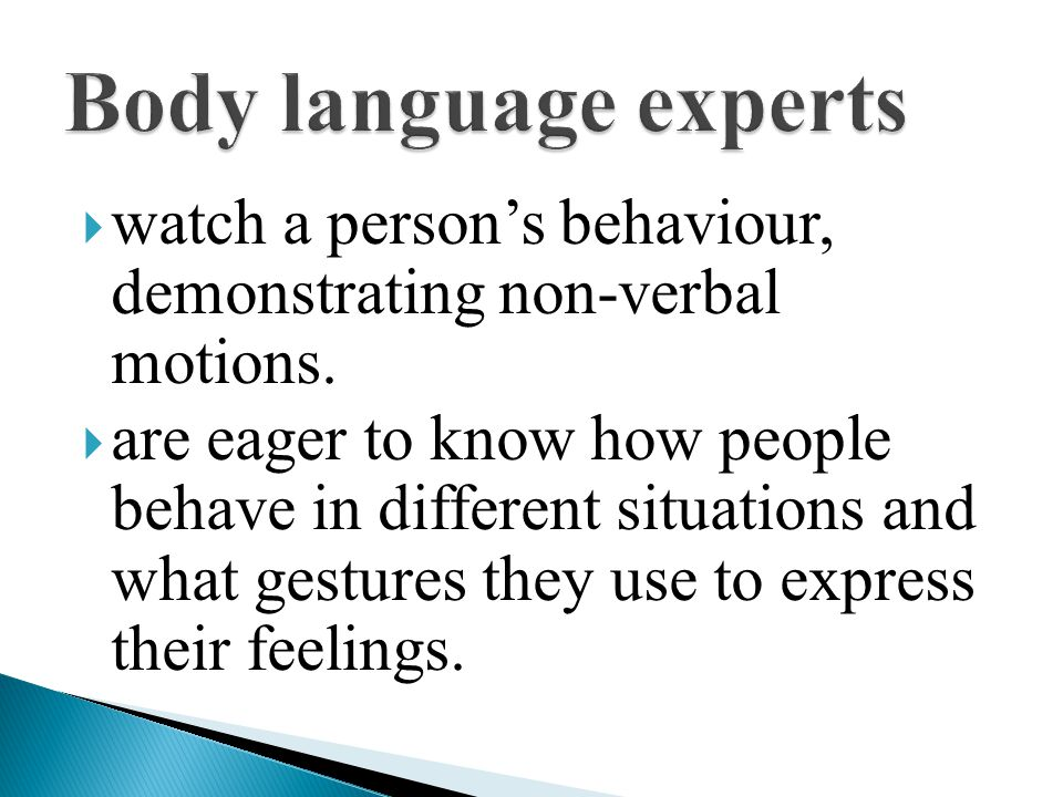  watch a person's behaviour, demonstrating non-verbal motions.