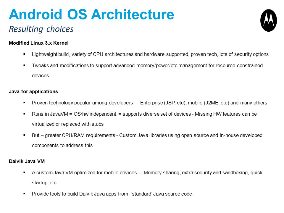 Android OS Architecture Modified Linux 3.x Kernel  Lightweight build, variety of CPU architectures and hardware supported, proven tech, lots of security options  Tweaks and modifications to support advanced memory/power/etc management for resource-constrained devices Java for applications  Proven technology popular among developers - Enterprise (JSP, etc), mobile (J2ME, etc) and many others  Runs in JavaVM = OS/hw independent = supports diverse set of devices - Missing HW features can be virtualized or replaced with stubs  But – greater CPU/RAM requirements - Custom Java libraries using open source and in-house developed components to address this Dalvik Java VM  A custom Java VM optimized for mobile devices - Memory sharing, extra security and sandboxing, quick startup, etc  Provide tools to build Dalvik Java apps from 'standard' Java source code Resulting choices