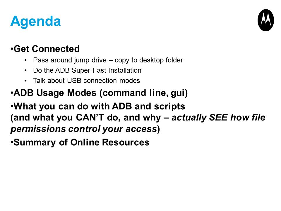 Agenda Get Connected Pass around jump drive – copy to desktop folder Do the ADB Super-Fast Installation Talk about USB connection modes ADB Usage Modes (command line, gui) What you can do with ADB and scripts (and what you CAN'T do, and why – actually SEE how file permissions control your access) Summary of Online Resources