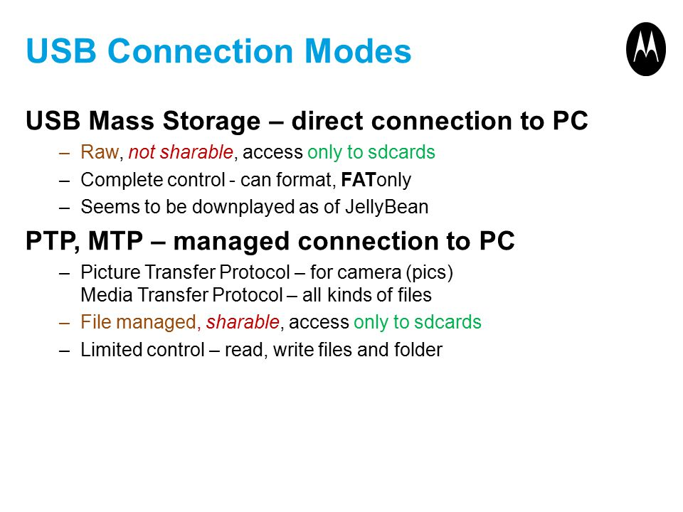 USB Connection Modes USB Mass Storage – direct connection to PC –Raw, not sharable, access only to sdcards –Complete control - can format, FATonly –Seems to be downplayed as of JellyBean PTP, MTP – managed connection to PC –Picture Transfer Protocol – for camera (pics) Media Transfer Protocol – all kinds of files –File managed, sharable, access only to sdcards –Limited control – read, write files and folder