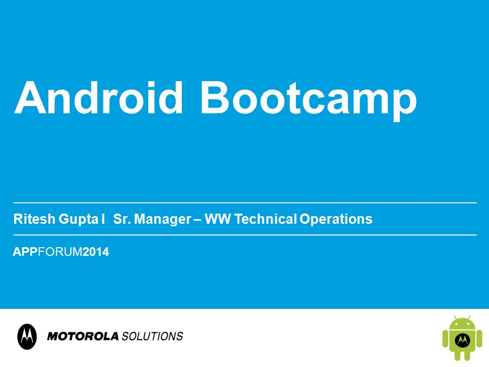 APPFORUM2014 Android Bootcamp Ritesh Gupta Ι Sr. Manager – WW Technical Operations