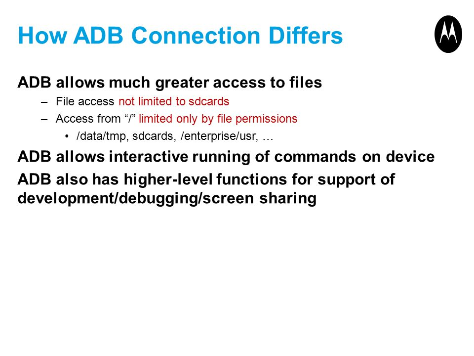 How ADB Connection Differs ADB allows much greater access to files –File access not limited to sdcards –Access from / limited only by file permissions /data/tmp, sdcards, /enterprise/usr, … ADB allows interactive running of commands on device ADB also has higher-level functions for support of development/debugging/screen sharing