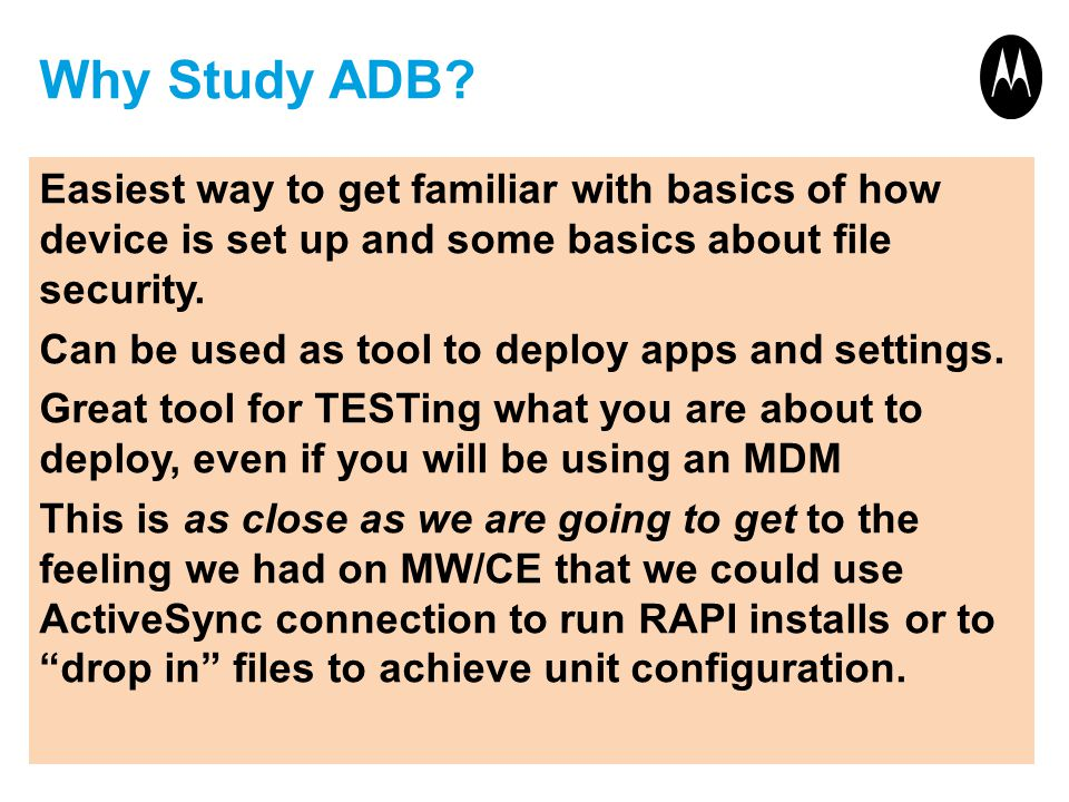 Why Study ADB? Easiest way to get familiar with basics of how device is set up and some basics about file security. Can be used as tool to deploy apps