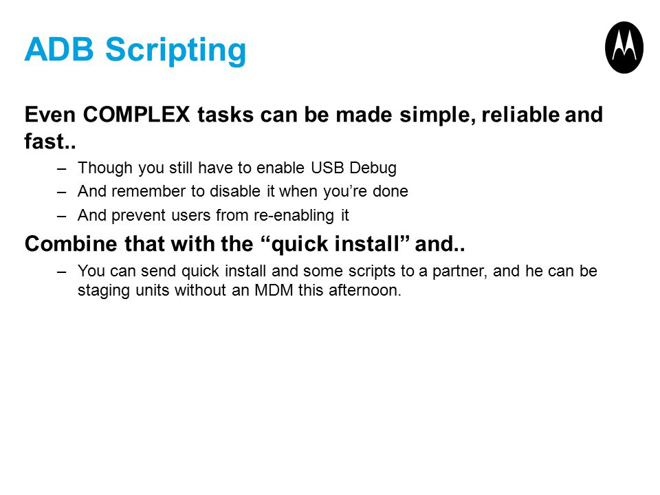 ADB Scripting Even COMPLEX tasks can be made simple, reliable and fast.. –Though you still have to enable USB Debug –And remember to disable it when y