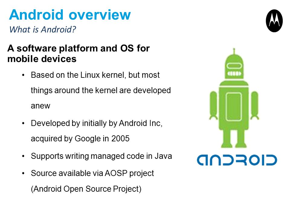 Android overview A software platform and OS for mobile devices Based on the Linux kernel, but most things around the kernel are developed anew Develop