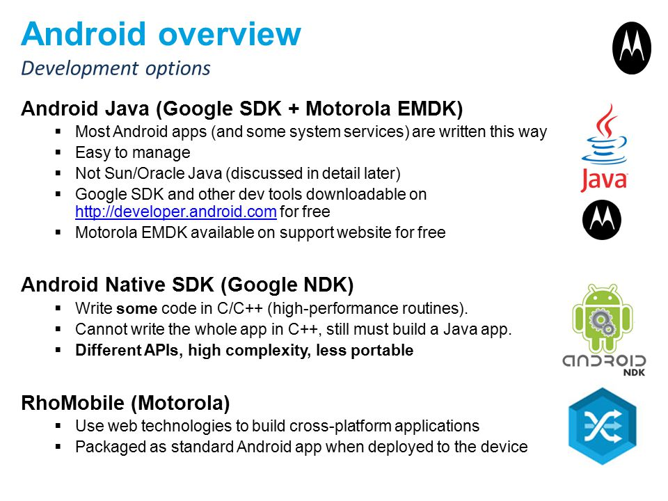 Android overview Android Java (Google SDK + Motorola EMDK)  Most Android apps (and some system services) are written this way  Easy to manage  Not Sun/Oracle Java (discussed in detail later)  Google SDK and other dev tools downloadable on http://developer.android.com for free http://developer.android.com  Motorola EMDK available on support website for free Android Native SDK (Google NDK)  Write some code in C/C++ (high-performance routines).