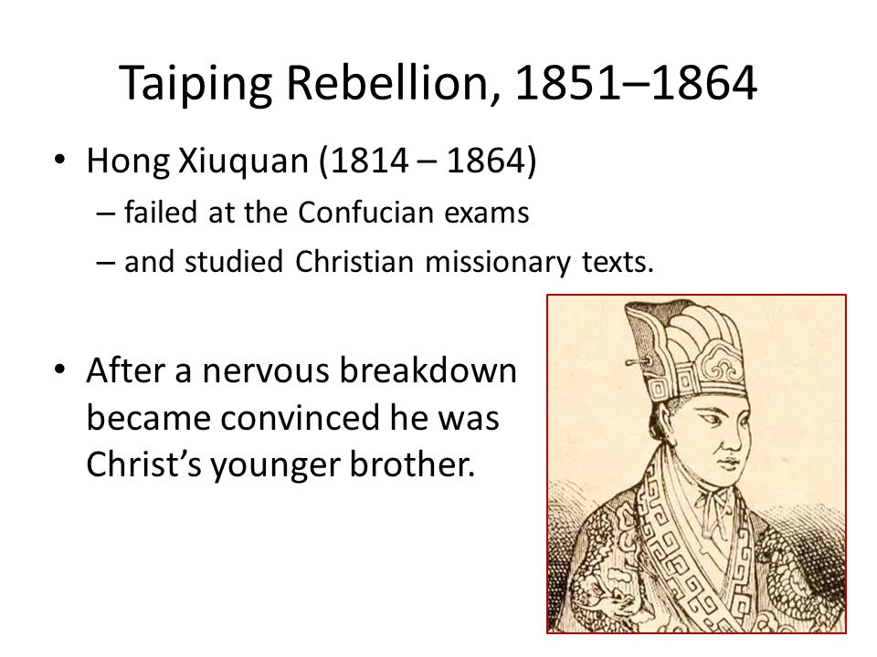 Taiping Rebellion, 1851–1864 Hong Xiuquan (1814 – 1864) – failed at the Confucian exams – and studied Christian missionary texts. After a nervous brea