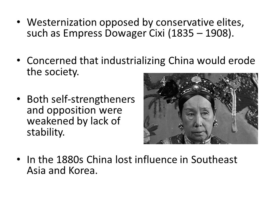 Westernization opposed by conservative elites, such as Empress Dowager Cixi (1835 – 1908). Concerned that industrializing China would erode the societ