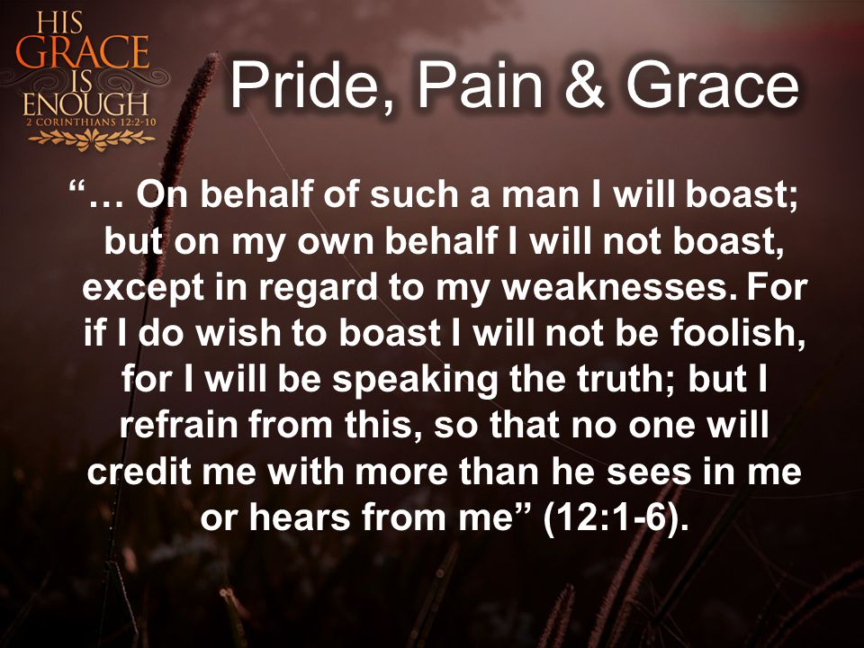 … On behalf of such a man I will boast; but on my own behalf I will not boast, except in regard to my weaknesses.