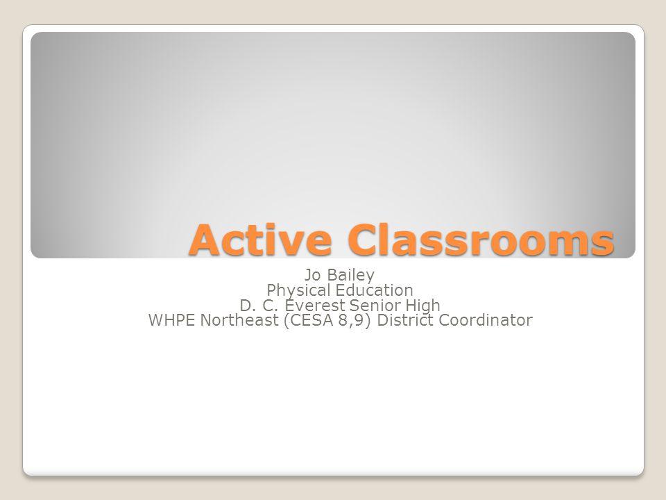 Active Classrooms Jo Bailey Physical Education D. C. Everest Senior High WHPE Northeast (CESA 8,9) District Coordinator