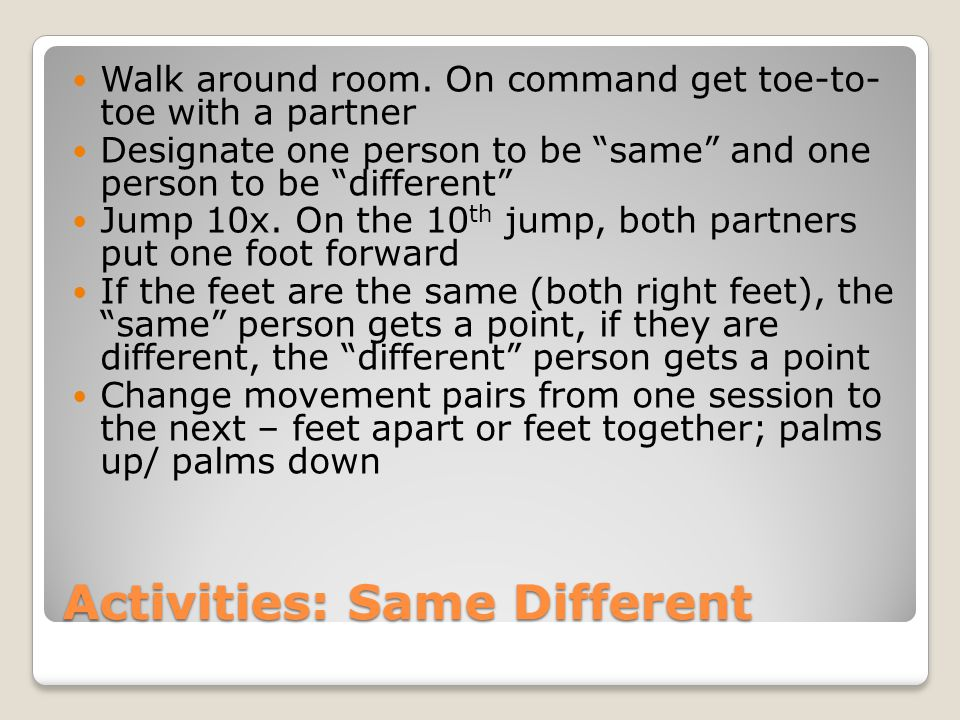 """Activities: Same Different Walk around room. On command get toe-to- toe with a partner Designate one person to be """"same"""" and one person to be """"differe"""