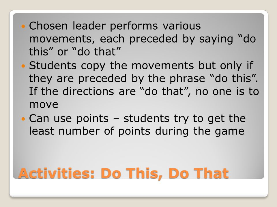 """Activities: Do This, Do That Chosen leader performs various movements, each preceded by saying """"do this"""" or """"do that"""" Students copy the movements but"""