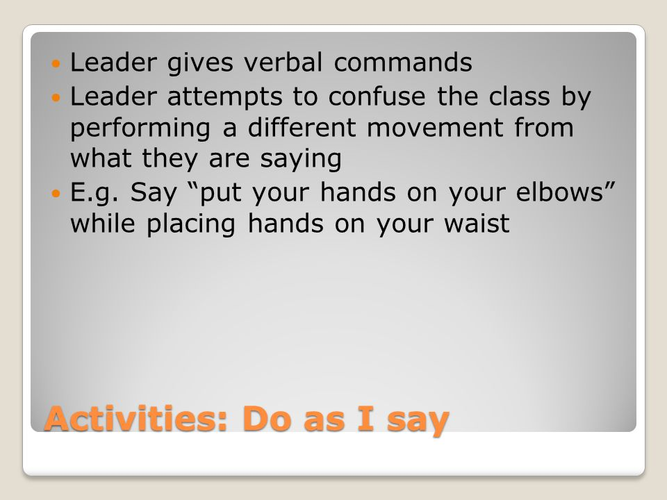 Activities: Do as I say Leader gives verbal commands Leader attempts to confuse the class by performing a different movement from what they are saying