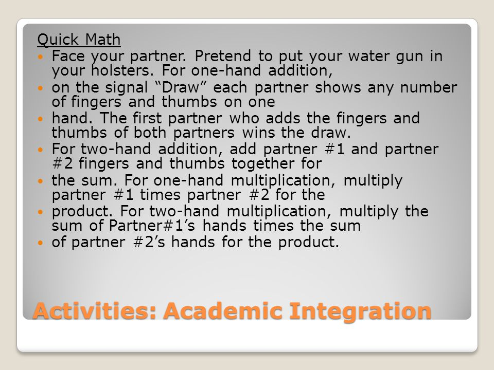 """Activities: Academic Integration Quick Math Face your partner. Pretend to put your water gun in your holsters. For one-hand addition, on the signal """"D"""
