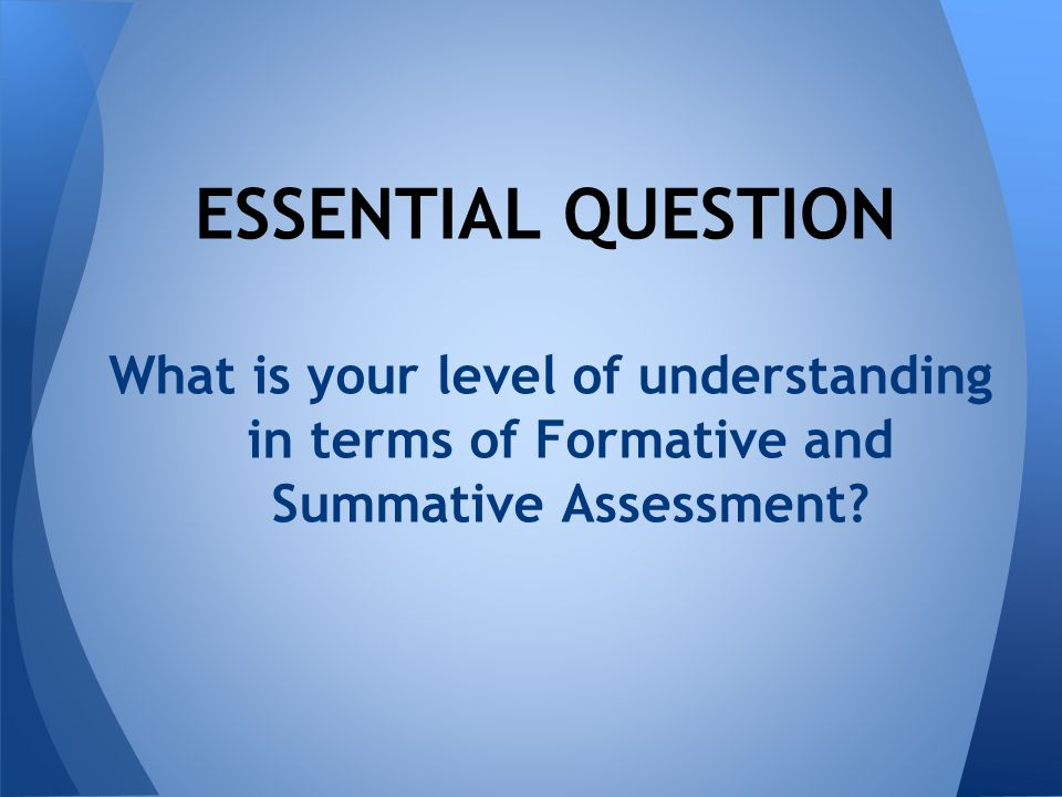 What is your level of understanding in terms of Formative and Summative Assessment.